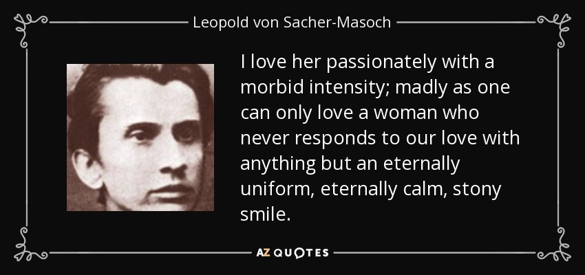 I love her passionately with a morbid intensity; madly as one can only love a woman who never responds to our love with anything but an eternally uniform, eternally calm, stony smile. - Leopold von Sacher-Masoch