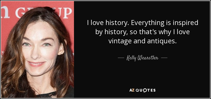 I love history. Everything is inspired by history, so that's why I love vintage and antiques. - Kelly Wearstler