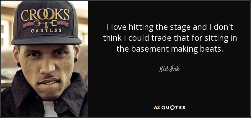 I love hitting the stage and I don't think I could trade that for sitting in the basement making beats. - Kid Ink