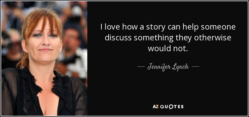 I love how a story can help someone discuss something they otherwise would not. - Jennifer Lynch