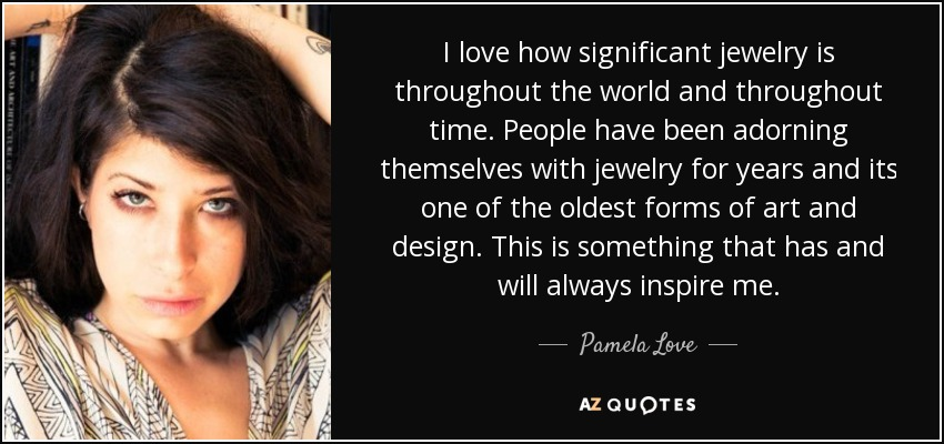 I love how significant jewelry is throughout the world and throughout time. People have been adorning themselves with jewelry for years and its one of the oldest forms of art and design. This is something that has and will always inspire me. - Pamela Love