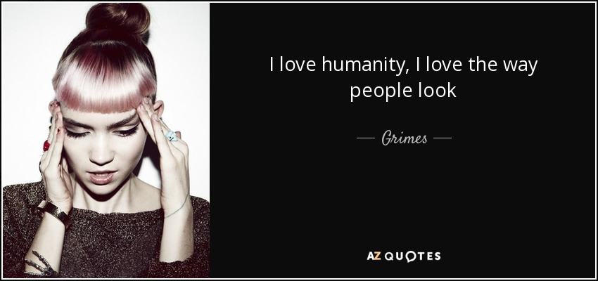 I love humanity, I love the way people look - Grimes