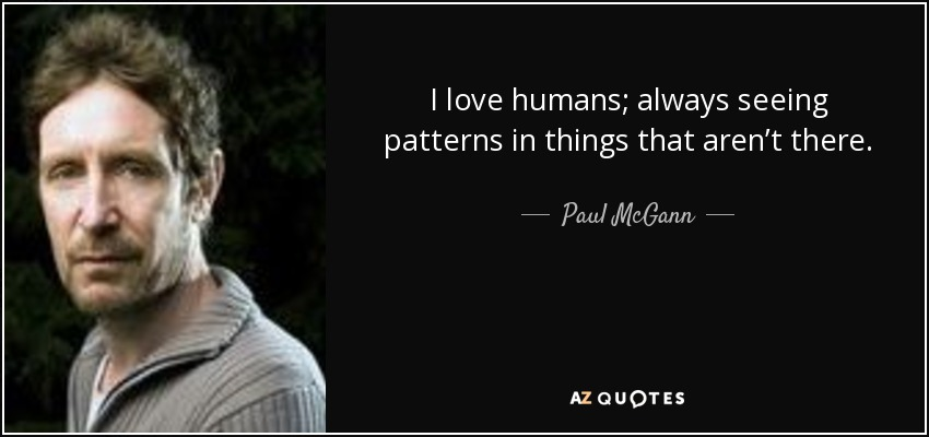 I love humans; always seeing patterns in things that aren't there. - Paul McGann
