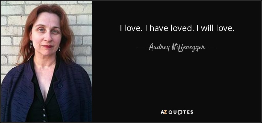 I love. I have loved. I will love. - Audrey Niffenegger