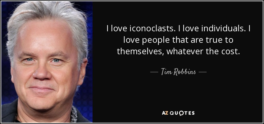 I love iconoclasts. I love individuals. I love people that are true to themselves, whatever the cost. - Tim Robbins