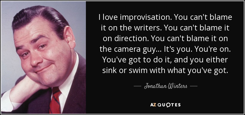 I love improvisation. You can't blame it on the writers. You can't blame it on direction. You can't blame it on the camera guy... It's you. You're on. You've got to do it, and you either sink or swim with what you've got. - Jonathan Winters