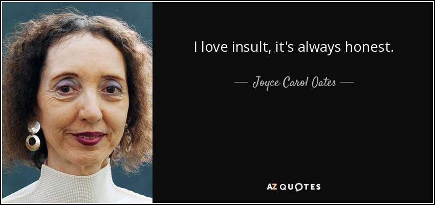 I love insult, it's always honest. - Joyce Carol Oates