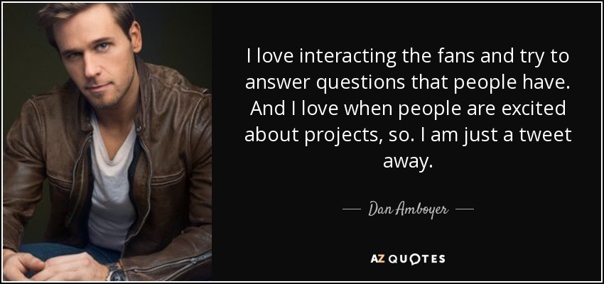 I love interacting the fans and try to answer questions that people have. And I love when people are excited about projects, so. I am just a tweet away. - Dan Amboyer