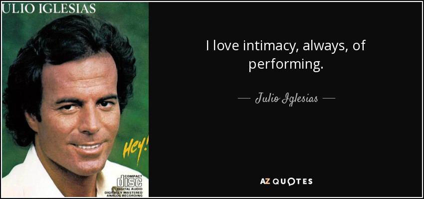 I love intimacy, always, of performing. - Julio Iglesias