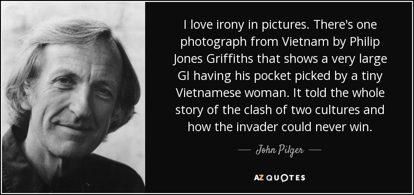 I love irony in pictures. There's one photograph from Vietnam by Philip Jones Griffiths that shows a very large GI having his pocket picked by a tiny Vietnamese woman. It told the whole story of the clash of two cultures and how the invader could never win. - John Pilger