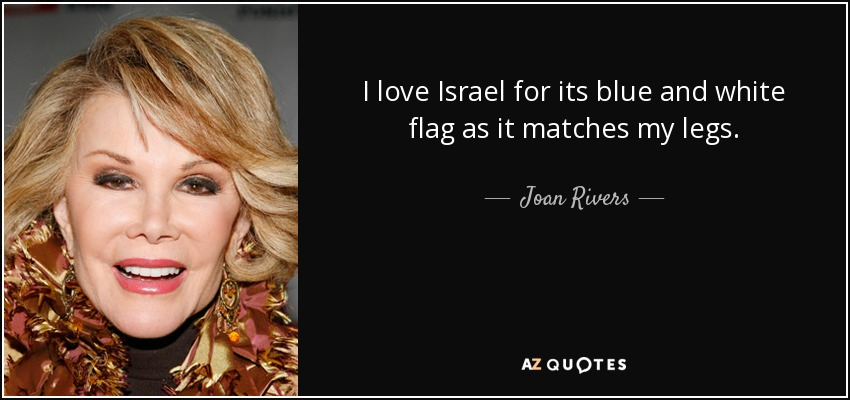 I love Israel for its blue and white flag as it matches my legs. - Joan Rivers