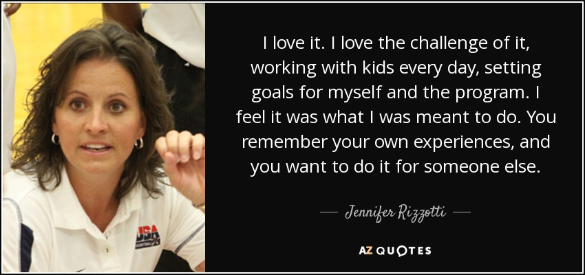I love it. I love the challenge of it, working with kids every day, setting goals for myself and the program. I feel it was what I was meant to do. You remember your own experiences, and you want to do it for someone else. - Jennifer Rizzotti