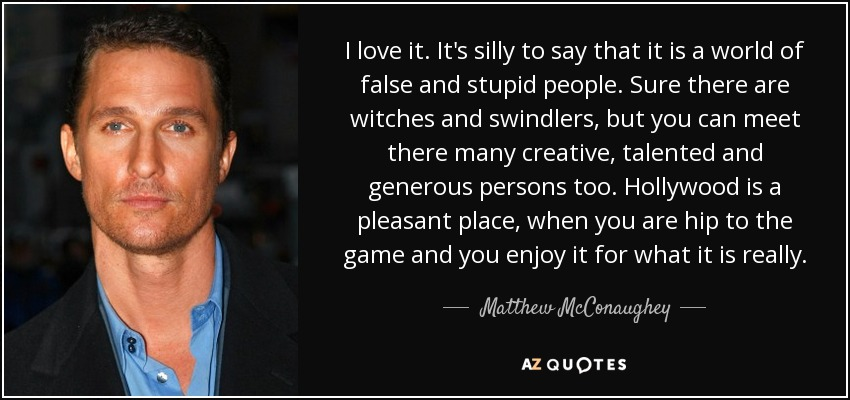 I love it. It's silly to say that it is a world of false and stupid people. Sure there are witches and swindlers, but you can meet there many creative, talented and generous persons too. Hollywood is a pleasant place, when you are hip to the game and you enjoy it for what it is really. - Matthew McConaughey