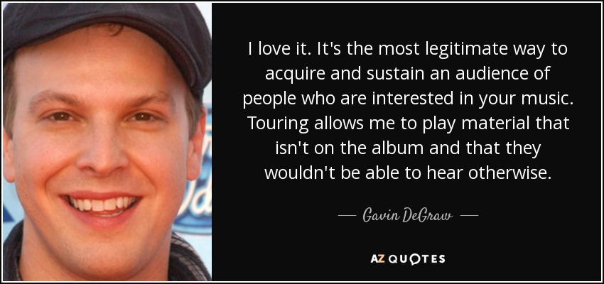 I love it. It's the most legitimate way to acquire and sustain an audience of people who are interested in your music. Touring allows me to play material that isn't on the album and that they wouldn't be able to hear otherwise. - Gavin DeGraw