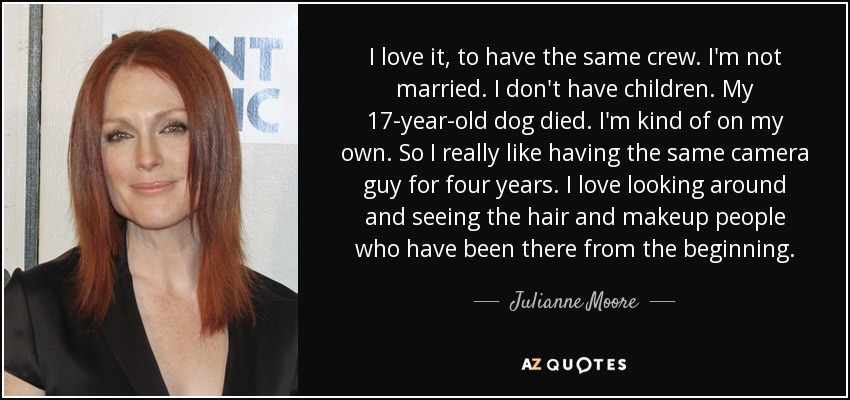 I love it, to have the same crew. I'm not married. I don't have children. My 17-year-old dog died. I'm kind of on my own. So I really like having the same camera guy for four years. I love looking around and seeing the hair and makeup people who have been there from the beginning. - Julianne Moore