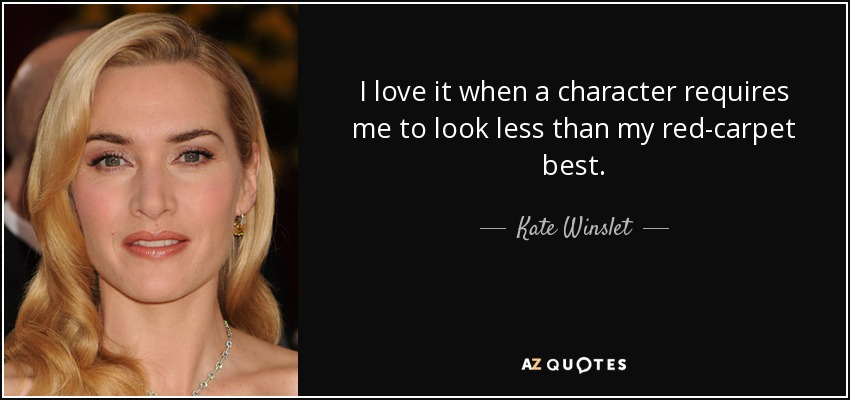 I love it when a character requires me to look less than my red-carpet best. - Kate Winslet