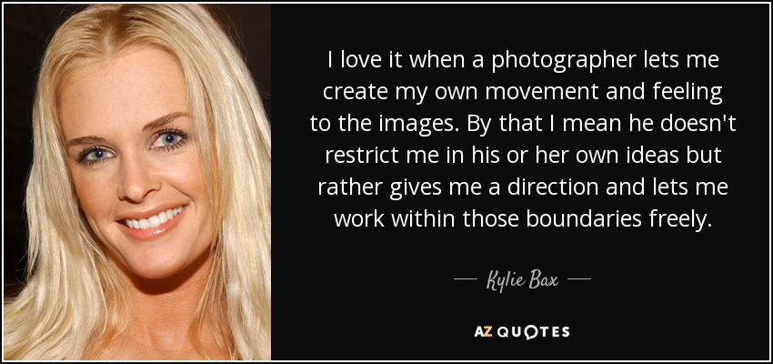 I love it when a photographer lets me create my own movement and feeling to the images. By that I mean he doesn't restrict me in his or her own ideas but rather gives me a direction and lets me work within those boundaries freely. - Kylie Bax