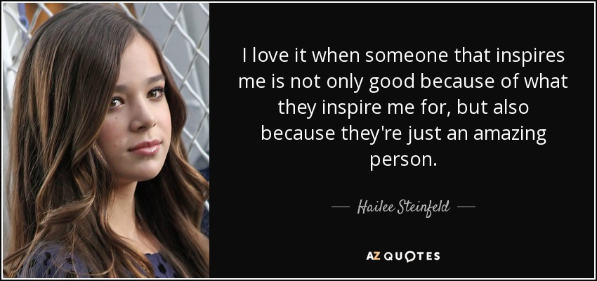 I love it when someone that inspires me is not only good because of what they inspire me for, but also because they're just an amazing person. - Hailee Steinfeld