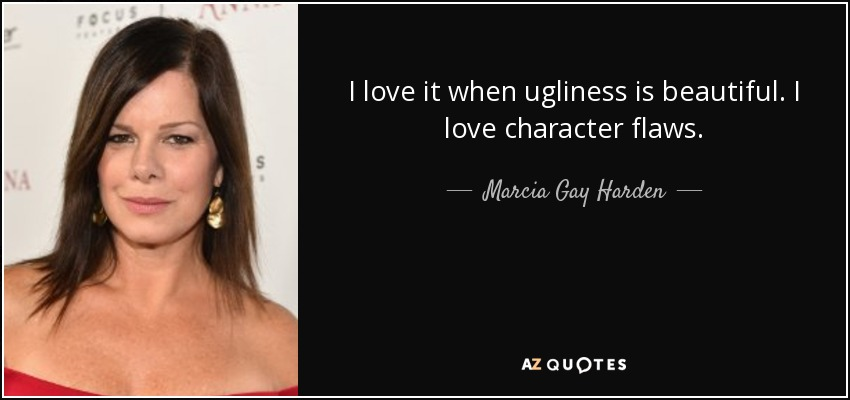 I love it when ugliness is beautiful. I love character flaws. - Marcia Gay Harden