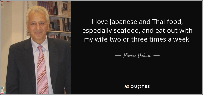 I love Japanese and Thai food, especially seafood, and eat out with my wife two or three times a week. - Pierre Dukan