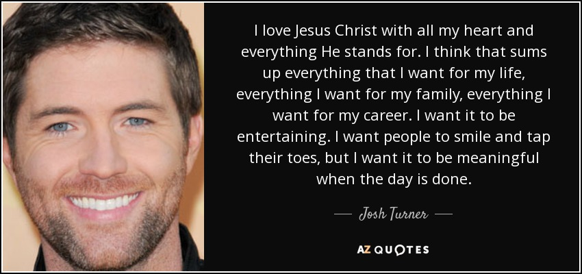 I love Jesus Christ with all my heart and everything He stands for. I think that sums up everything that I want for my life, everything I want for my family, everything I want for my career. I want it to be entertaining. I want people to smile and tap their toes, but I want it to be meaningful when the day is done. - Josh Turner
