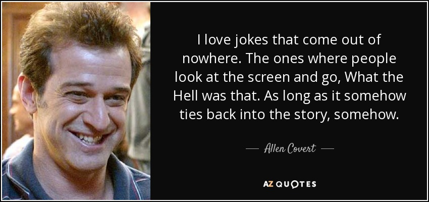 I love jokes that come out of nowhere. The ones where people look at the screen and go, What the Hell was that. As long as it somehow ties back into the story, somehow. - Allen Covert