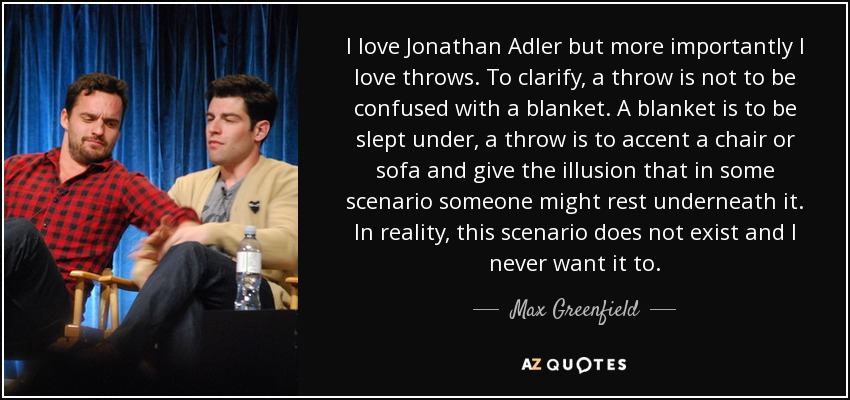 I love Jonathan Adler but more importantly I love throws. To clarify, a throw is not to be confused with a blanket. A blanket is to be slept under, a throw is to accent a chair or sofa and give the illusion that in some scenario someone might rest underneath it. In reality, this scenario does not exist and I never want it to. - Max Greenfield