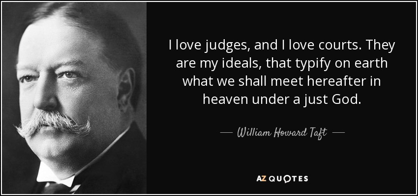 I love judges, and I love courts. They are my ideals, that typify on earth what we shall meet hereafter in heaven under a just God. - William Howard Taft