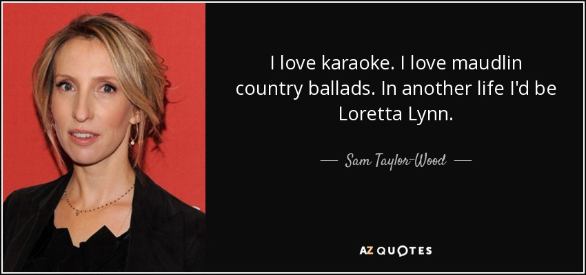 I love karaoke. I love maudlin country ballads. In another life, I'd be Loretta Lynn. - Sam Taylor-Wood