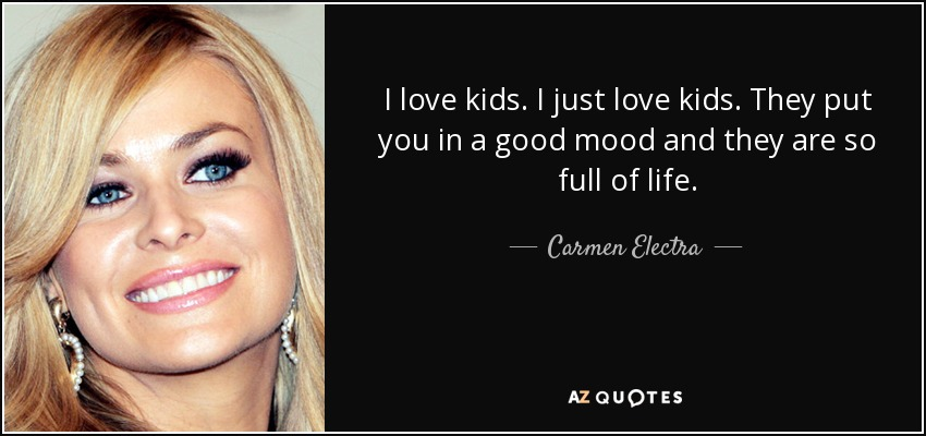 I love kids. I just love kids. They put you in a good mood and they are so full of life. - Carmen Electra