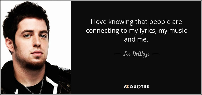 I love knowing that people are connecting to my lyrics, my music and me. - Lee DeWyze