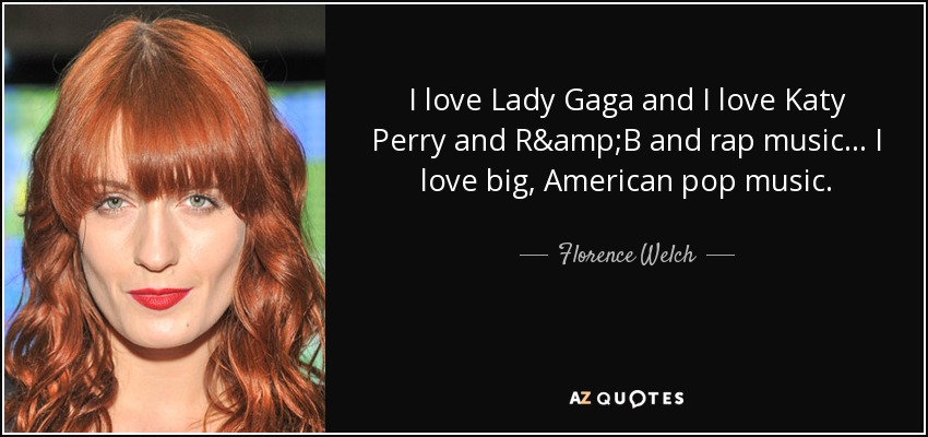 I love Lady Gaga and I love Katy Perry and R&B and rap music... I love big, American pop music. - Florence Welch