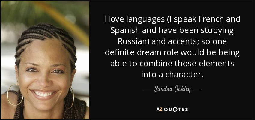 I love languages (I speak French and Spanish and have been studying Russian) and accents; so one definite dream role would be being able to combine those elements into a character. - Sundra Oakley