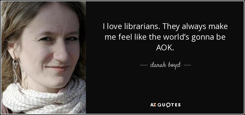 I love librarians. They always make me feel like the world's gonna be AOK. - danah boyd