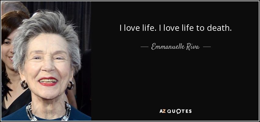 I love life. I love life to death. - Emmanuelle Riva