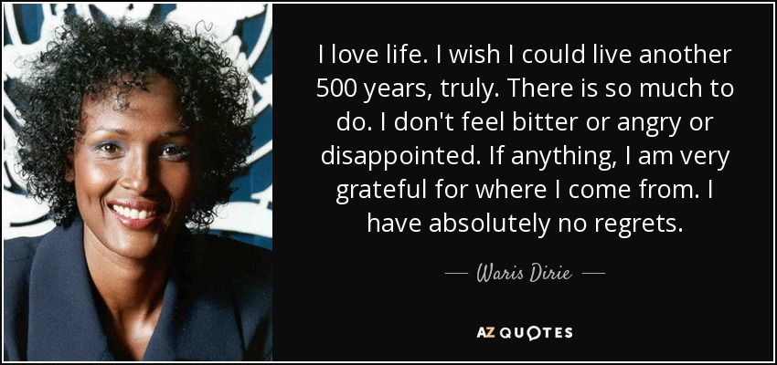 I love life. I wish I could live another 500 years, truly. There is so much to do. I don't feel bitter or angry or disappointed. If anything, I am very grateful for where I come from. I have absolutely no regrets. - Waris Dirie