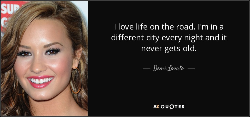 I love life on the road. I'm in a different city every night and it never gets old. - Demi Lovato