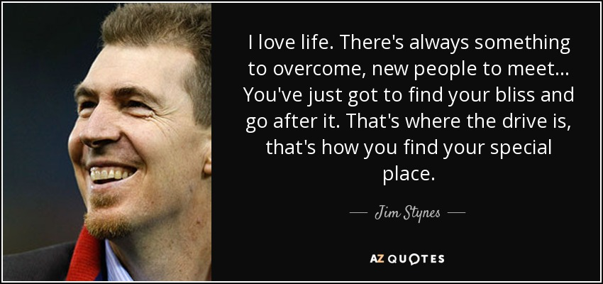 I love life. There's always something to overcome, new people to meet... You've just got to find your bliss and go after it. That's where the drive is, that's how you find your special place. - Jim Stynes