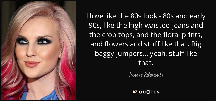 I love like the 80s look - 80s and early 90s, like the high-waisted jeans and the crop tops, and the floral prints, and flowers and stuff like that. Big baggy jumpers... yeah, stuff like that. - Perrie Edwards