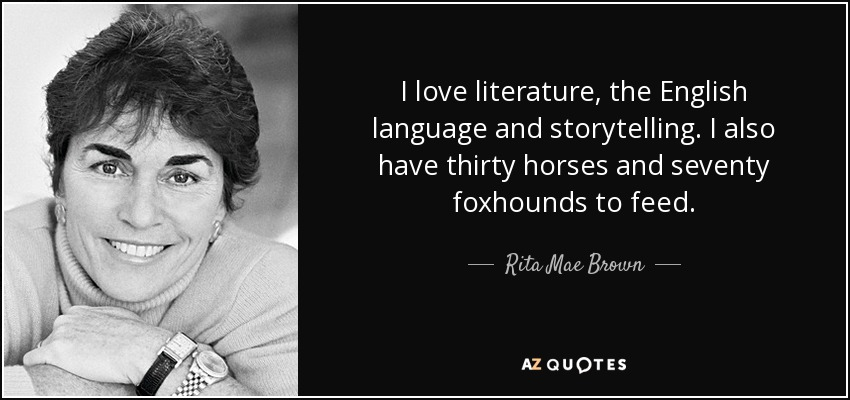 I love literature, the English language and storytelling. I also have thirty horses and seventy foxhounds to feed. - Rita Mae Brown