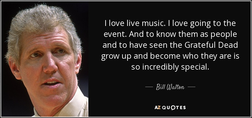 I love live music. I love going to the event. And to know them as people and to have seen the Grateful Dead grow up and become who they are is so incredibly special. - Bill Walton