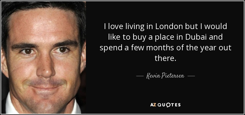 I love living in London but I would like to buy a place in Dubai and spend a few months of the year out there. - Kevin Pietersen