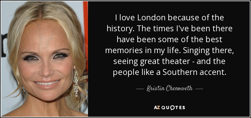 I love London because of the history. The times I've been there have been some of the best memories in my life. Singing there, seeing great theater - and the people like a Southern accent. - Kristin Chenoweth
