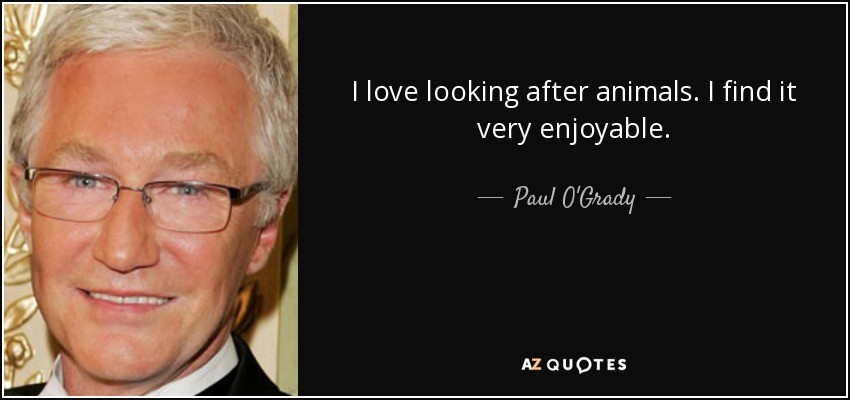 I love looking after animals. I find it very enjoyable. - Paul O'Grady