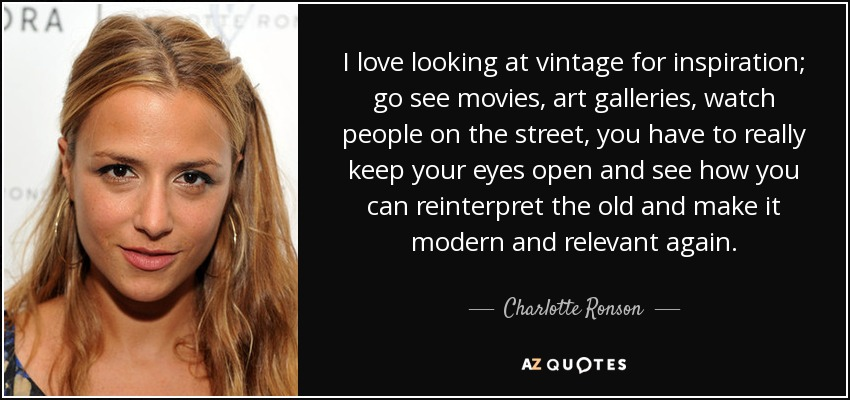 I love looking at vintage for inspiration; go see movies, art galleries, watch people on the street, you have to really keep your eyes open and see how you can reinterpret the old and make it modern and relevant again. - Charlotte Ronson