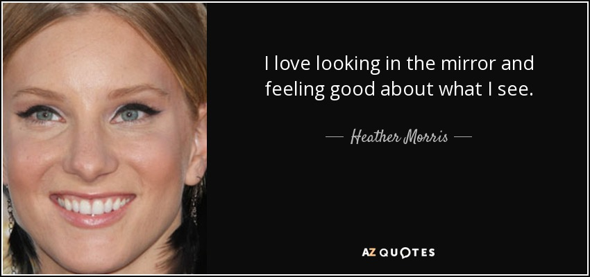 I love looking in the mirror and feeling good about what I see. - Heather Morris