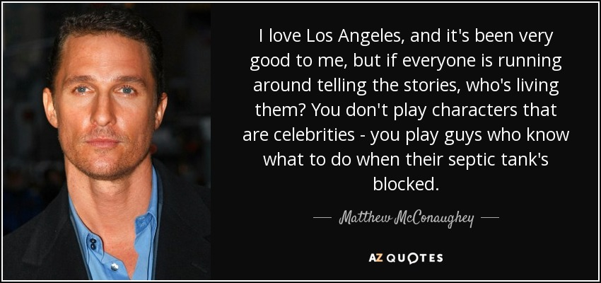 I love Los Angeles, and it's been very good to me, but if everyone is running around telling the stories, who's living them? You don't play characters that are celebrities - you play guys who know what to do when their septic tank's blocked. - Matthew McConaughey
