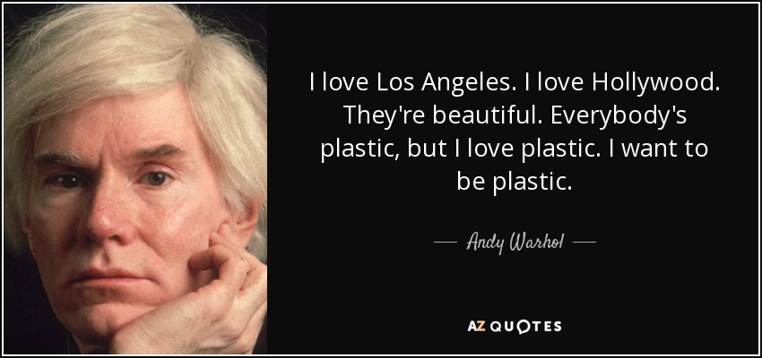 I love Los Angeles. I love Hollywood. They're beautiful. Everybody's plastic, but I love plastic. I want to be plastic. - Andy Warhol
