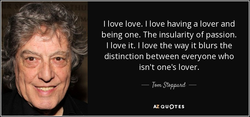 I love love. I love having a lover and being one. The insularity of passion. I love it. I love the way it blurs the distinction between everyone who isn't one's lover. - Tom Stoppard