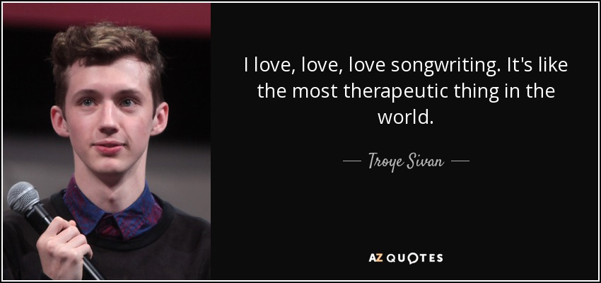 I love, love, love songwriting. It's like the most therapeutic thing in the world. - Troye Sivan